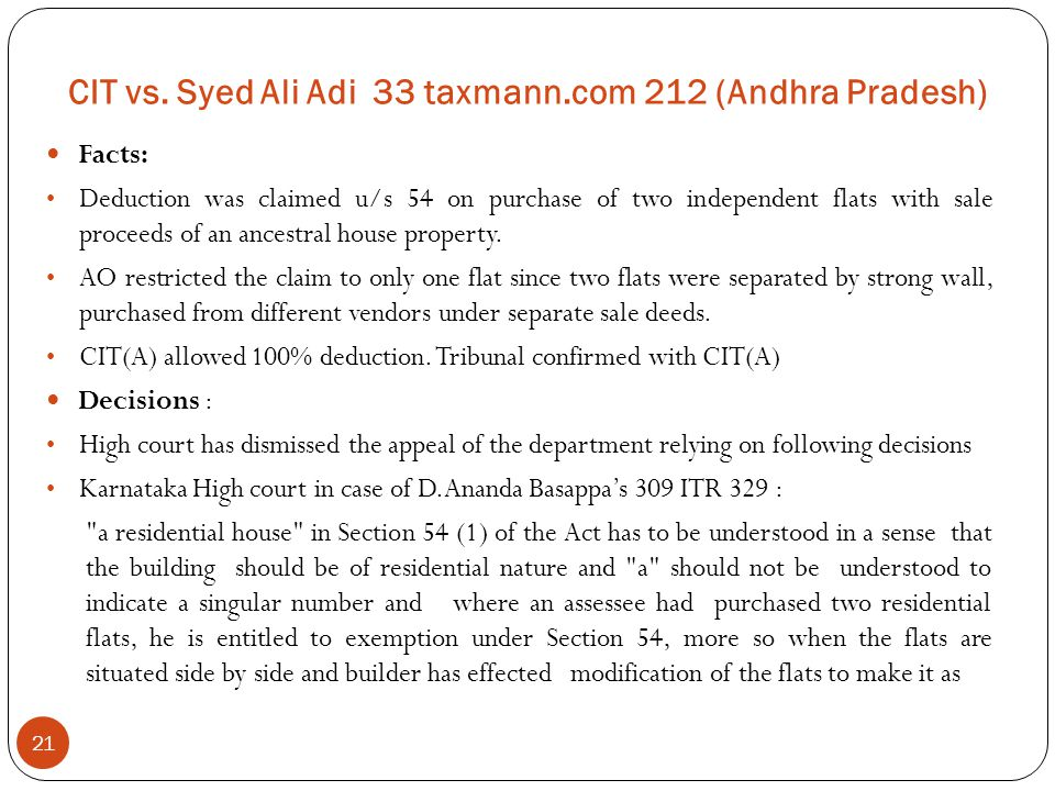 CIT vs. Syed Ali Adi 33 taxmann.com 212 (Andhra Pradesh) 21 Facts: Deduction was claimed u/s 54 on purchase of two independent flats with sale proceed