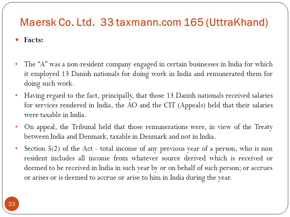 """Maersk Co. Ltd. 33 taxmann.com 165 (UttraKhand) 23 Facts: The """"A"""" was a non-resident company engaged in certain businesses in India for which it emplo"""