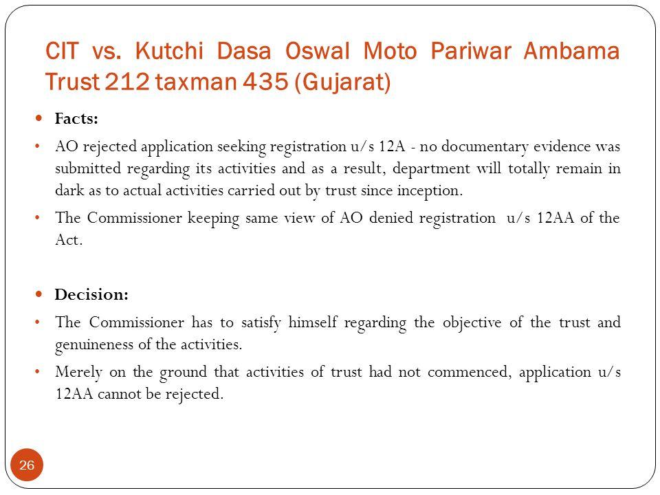 CIT vs. Kutchi Dasa Oswal Moto Pariwar Ambama Trust 212 taxman 435 (Gujarat) 26 Facts: AO rejected application seeking registration u/s 12A - no docum