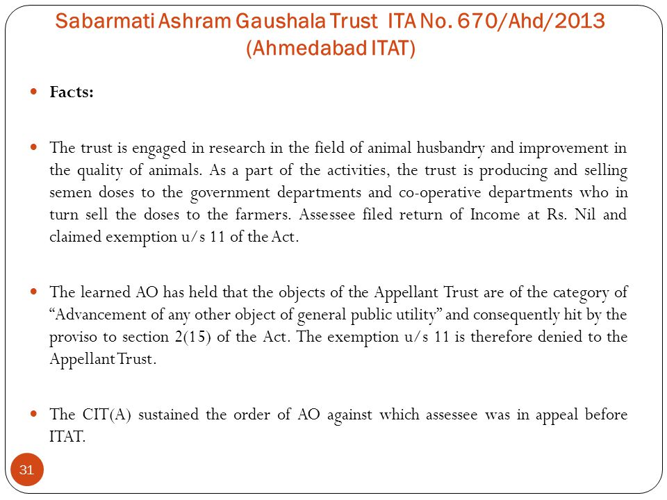 Sabarmati Ashram Gaushala Trust ITA No. 670/Ahd/2013 (Ahmedabad ITAT) 31 Facts: The trust is engaged in research in the field of animal husbandry and