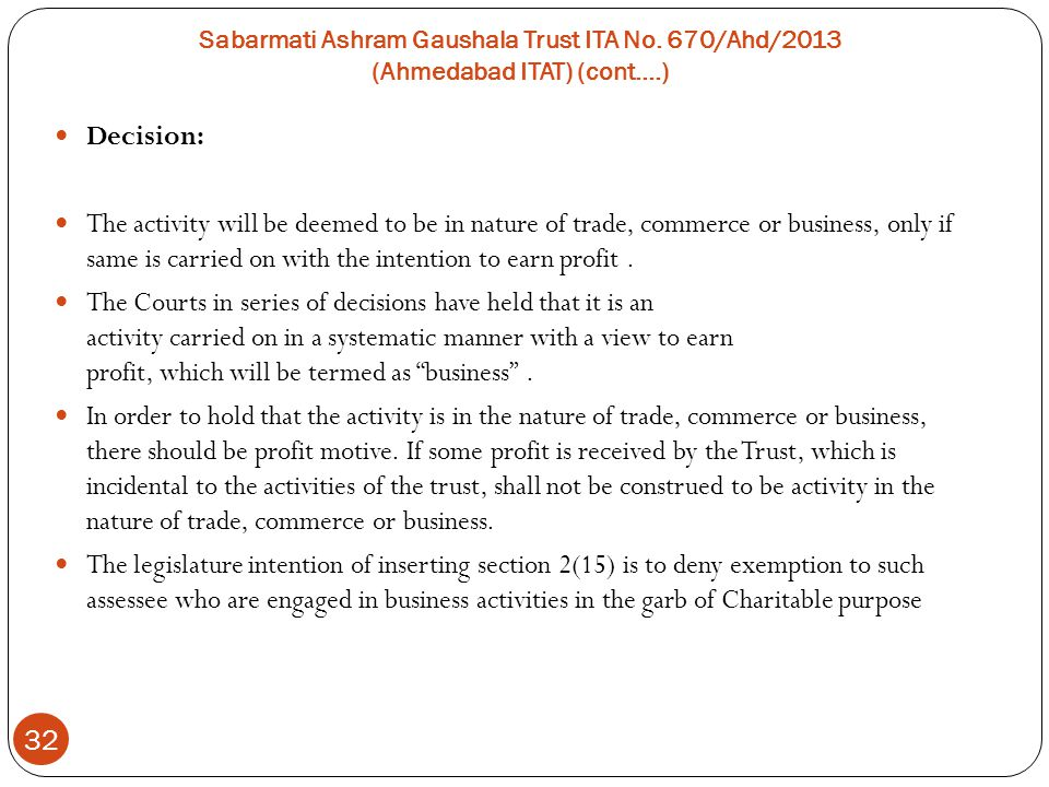 Sabarmati Ashram Gaushala Trust ITA No. 670/Ahd/2013 (Ahmedabad ITAT) (cont….) 32 Decision: The activity will be deemed to be in nature of trade, comm