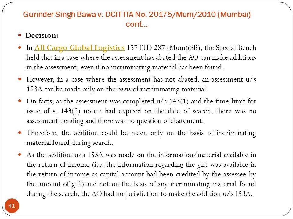 Gurinder Singh Bawa v. DCIT ITA No. 20175/Mum/2010 (Mumbai) cont… 41 Decision: In All Cargo Global Logistics 137 ITD 287 (Mum)(SB), the Special Bench