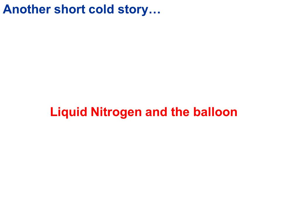 Liquid nitrogen Getting cold… Room Temperature (about 20  C) Melting Ice (about 0  C) Solid CO 2 (-79.2  C) Liquid Nitrogen (about -196  C)