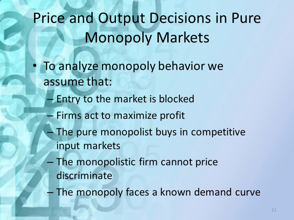 Price and Output Decisions in Pure Monopoly Markets To analyze monopoly behavior we assume that: – Entry to the market is blocked – Firms act to maxim
