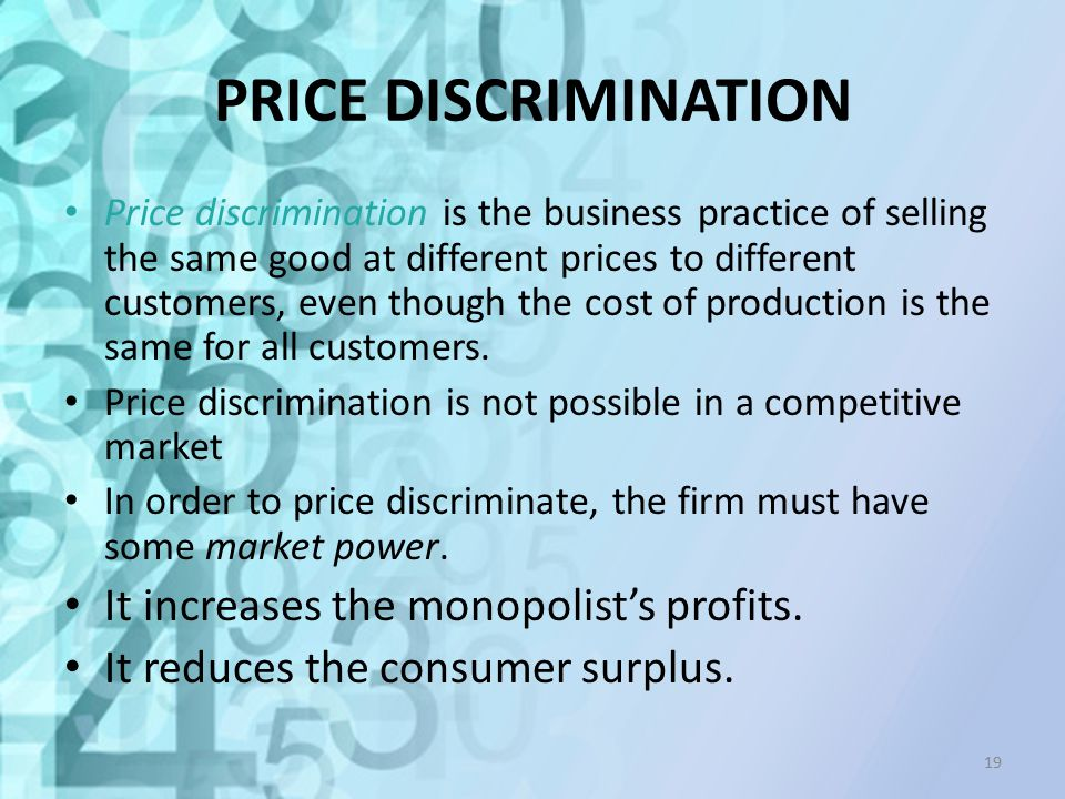 PRICE DISCRIMINATION Price discrimination is the business practice of selling the same good at different prices to different customers, even though th