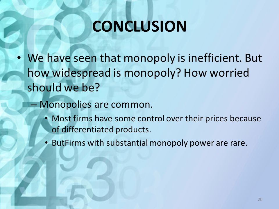 CONCLUSION We have seen that monopoly is inefficient. But how widespread is monopoly? How worried should we be? – Monopolies are common. Most firms ha