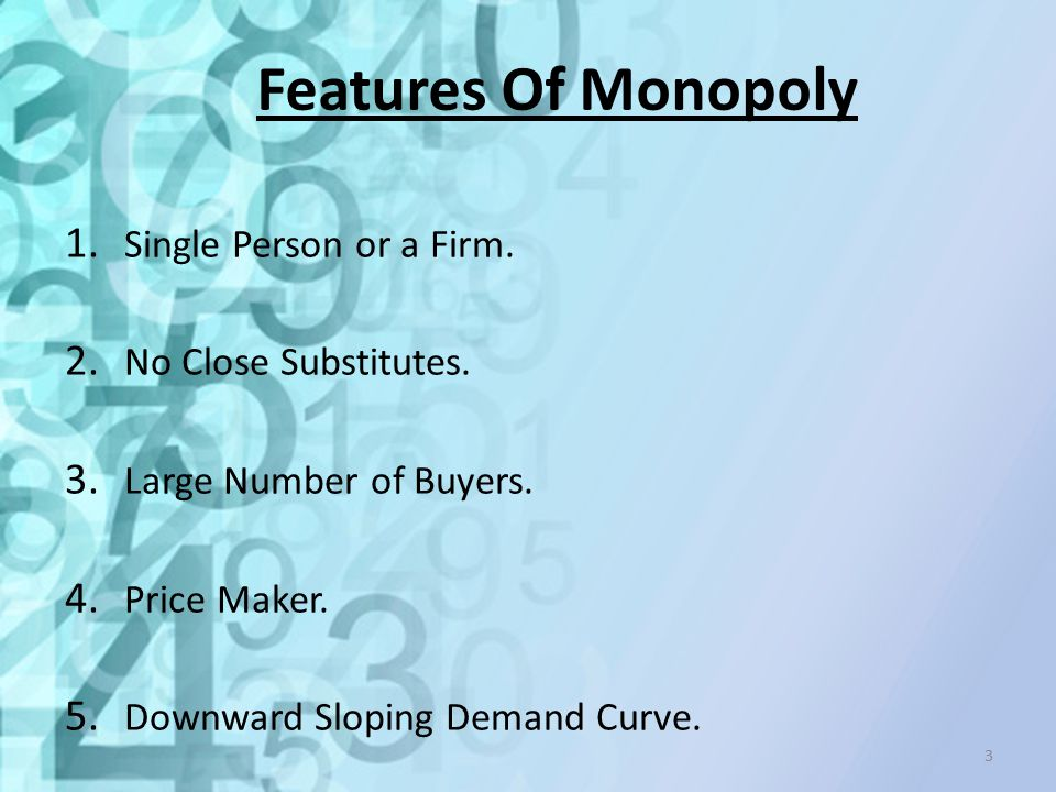 Features Of Monopoly 1. Single Person or a Firm. 2. No Close Substitutes. 3. Large Number of Buyers. 4. Price Maker. 5. Downward Sloping Demand Curve.