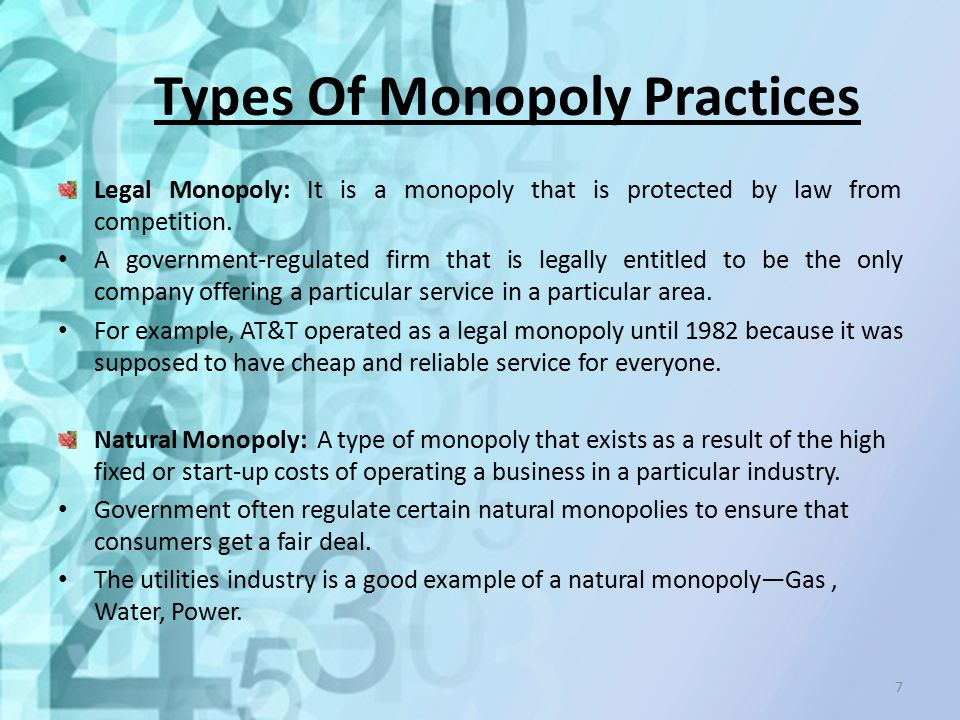 Types Of Monopoly Practices Legal Monopoly: It is a monopoly that is protected by law from competition. A government-regulated firm that is legally en