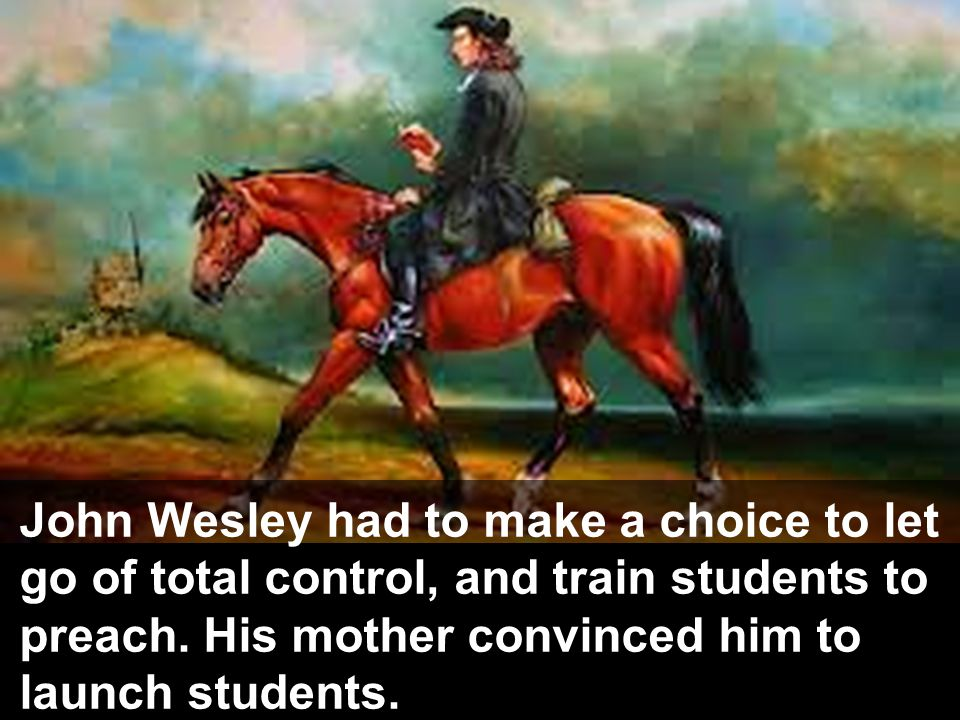 John Wesley had to make a choice to let go of total control, and train students to preach.