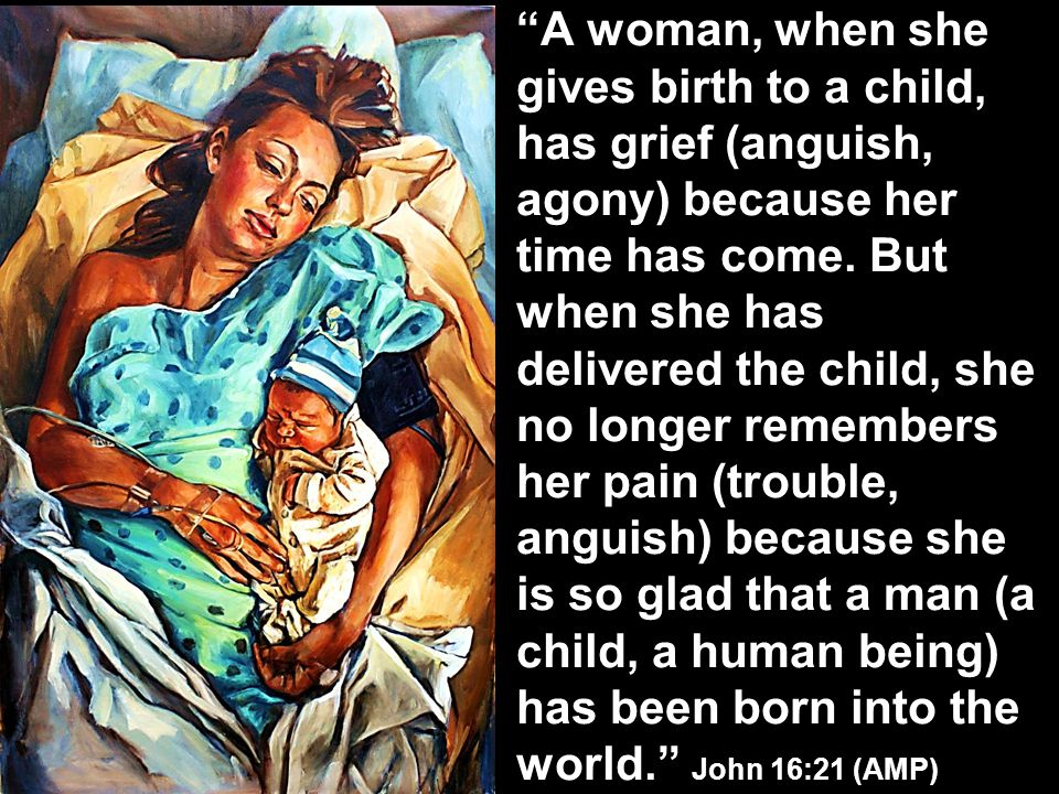 A woman, when she gives birth to a child, has grief (anguish, agony) because her time has come.