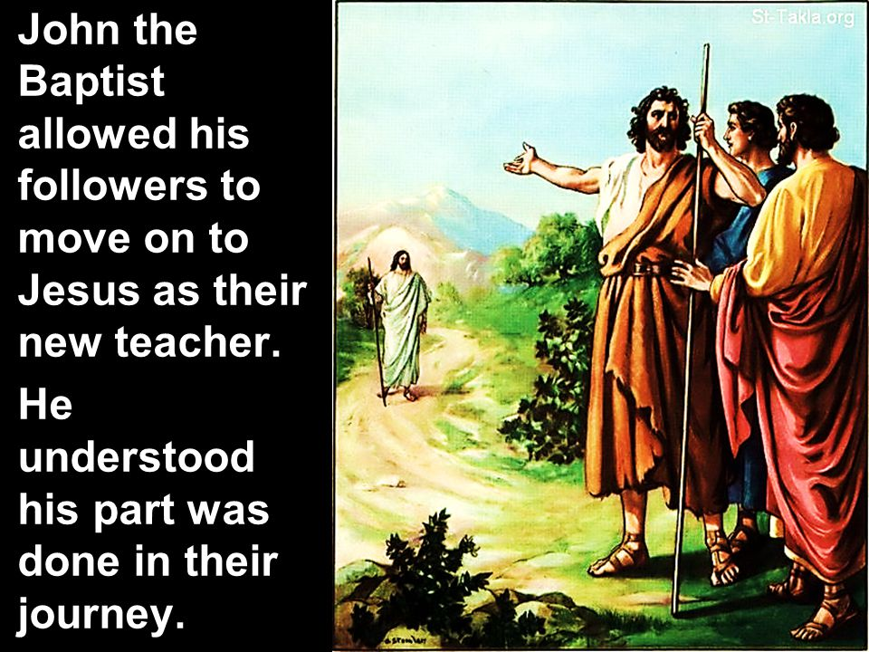 John the Baptist allowed his followers to move on to Jesus as their new teacher.