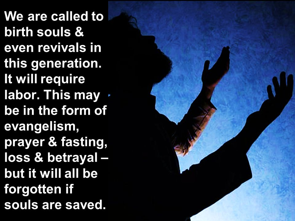 We are called to birth souls & even revivals in this generation.