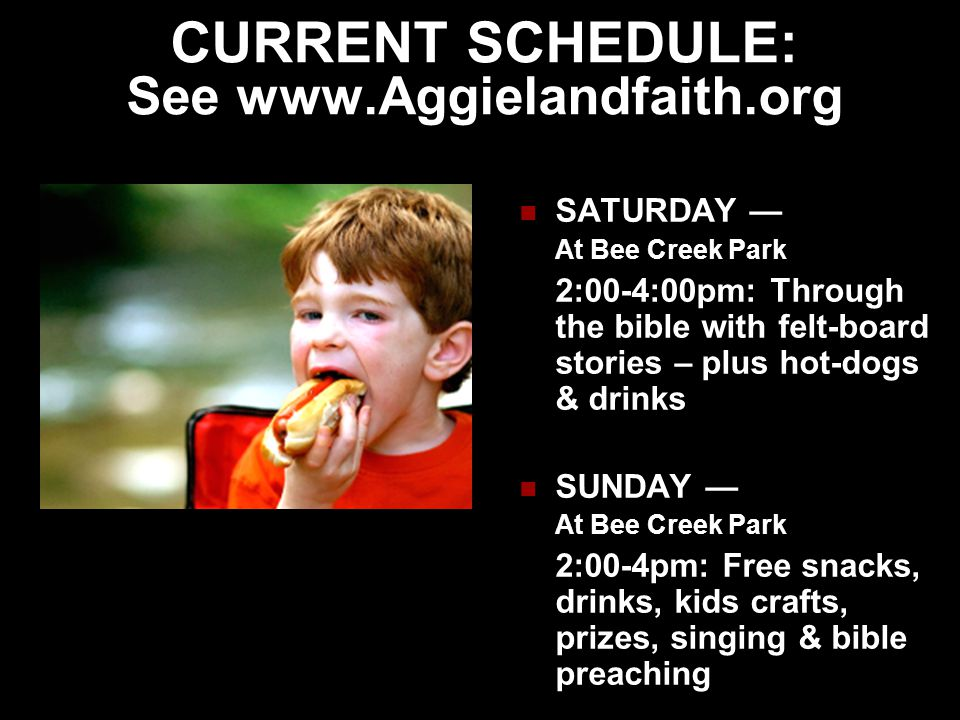 CURRENT SCHEDULE: See www.Aggielandfaith.org SATURDAY — At Bee Creek Park 2:00-4:00pm: Through the bible with felt-board stories – plus hot-dogs & drinks SUNDAY — At Bee Creek Park 2:00-4pm: Free snacks, drinks, kids crafts, prizes, singing & bible preaching