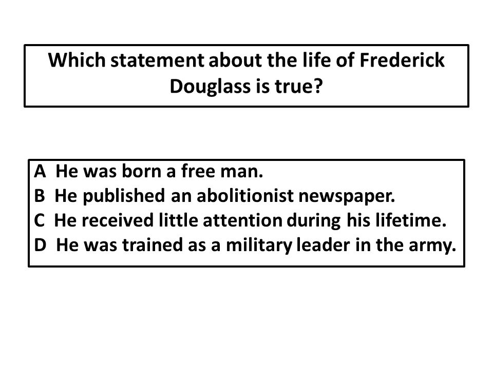 Which statement about the life of Frederick Douglass is true.