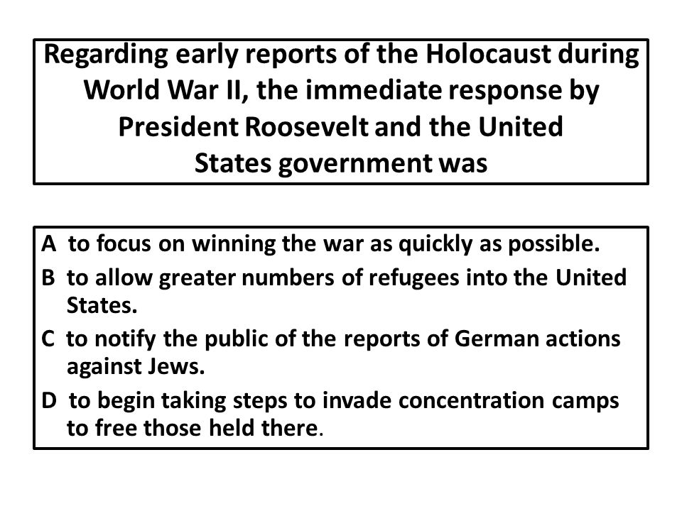 Regarding early reports of the Holocaust during World War II, the immediate response by President Roosevelt and the United States government was A to focus on winning the war as quickly as possible.