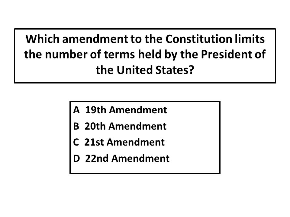 Which amendment to the Constitution limits the number of terms held by the President of the United States.