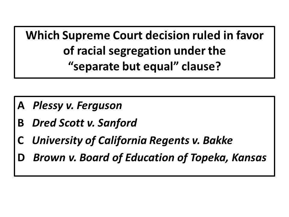 Which Supreme Court decision ruled in favor of racial segregation under the separate but equal clause.