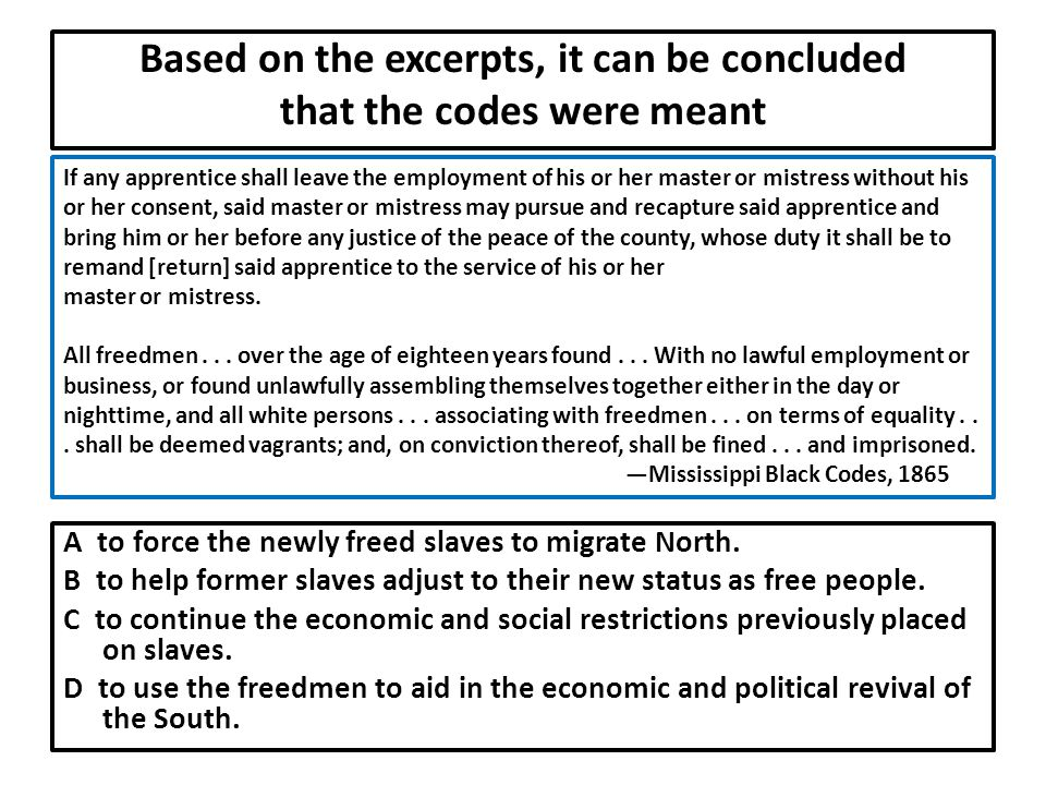 Based on the excerpts, it can be concluded that the codes were meant A to force the newly freed slaves to migrate North.