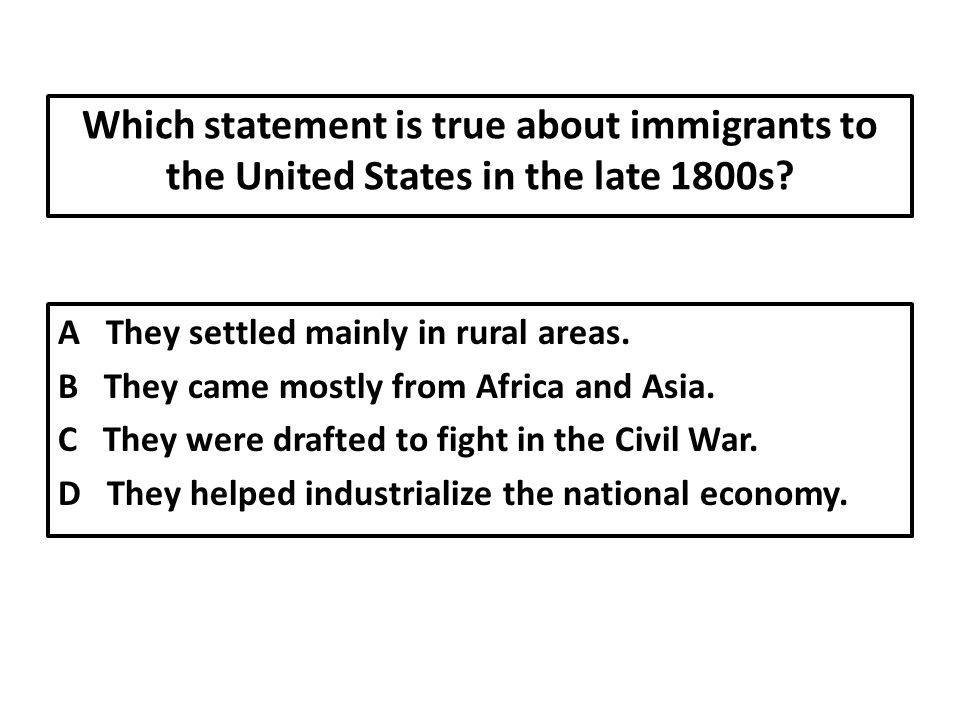 Which statement is true about immigrants to the United States in the late 1800s.