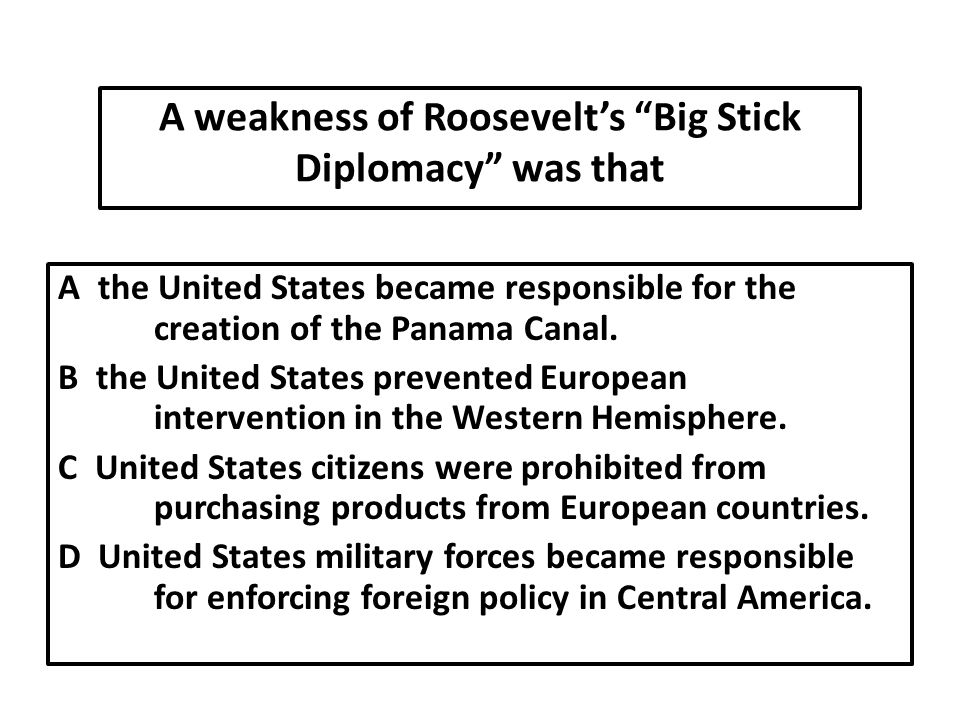 A weakness of Roosevelt's Big Stick Diplomacy was that A the United States became responsible for the creation of the Panama Canal.