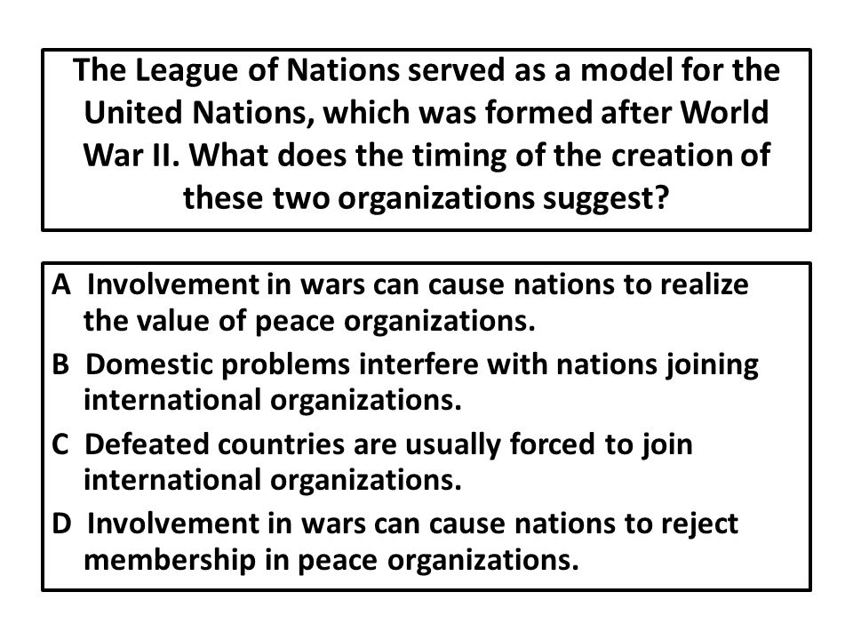 The League of Nations served as a model for the United Nations, which was formed after World War II.