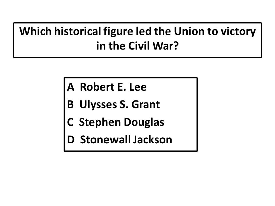 Which historical figure led the Union to victory in the Civil War.