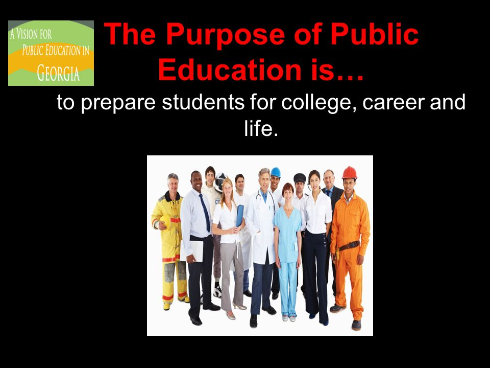 The Purpose of Public Education is… to prepare students for college, career and life.