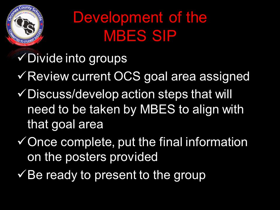 Development of the MBES SIP Divide into groups Review current OCS goal area assigned Discuss/develop action steps that will need to be taken by MBES to align with that goal area Once complete, put the final information on the posters provided Be ready to present to the group