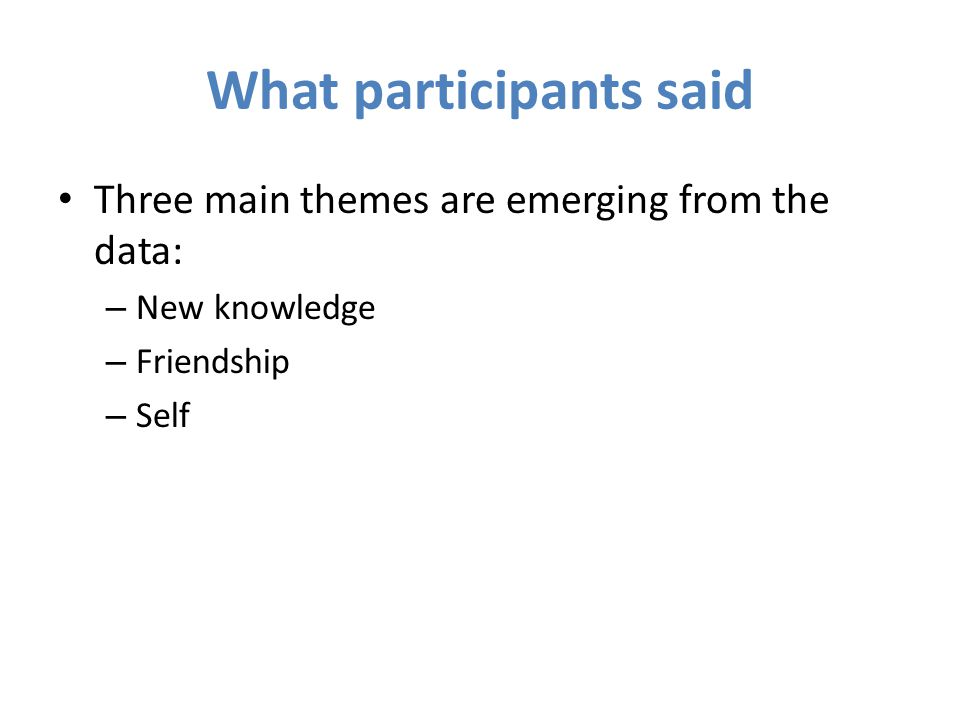 What participants said Three main themes are emerging from the data: – New knowledge – Friendship – Self