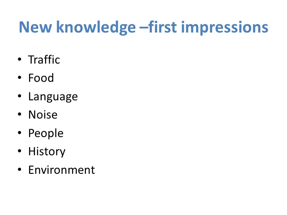 New knowledge –first impressions Traffic Food Language Noise People History Environment