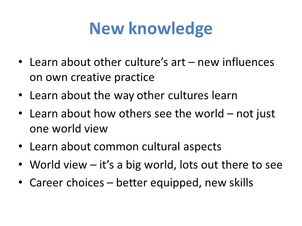 New knowledge Learn about other culture's art – new influences on own creative practice Learn about the way other cultures learn Learn about how others see the world – not just one world view Learn about common cultural aspects World view – it's a big world, lots out there to see Career choices – better equipped, new skills