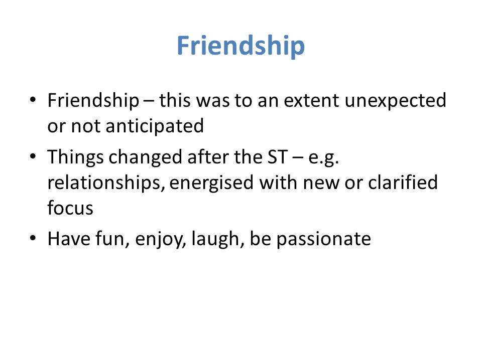 Friendship Friendship – this was to an extent unexpected or not anticipated Things changed after the ST – e.g.