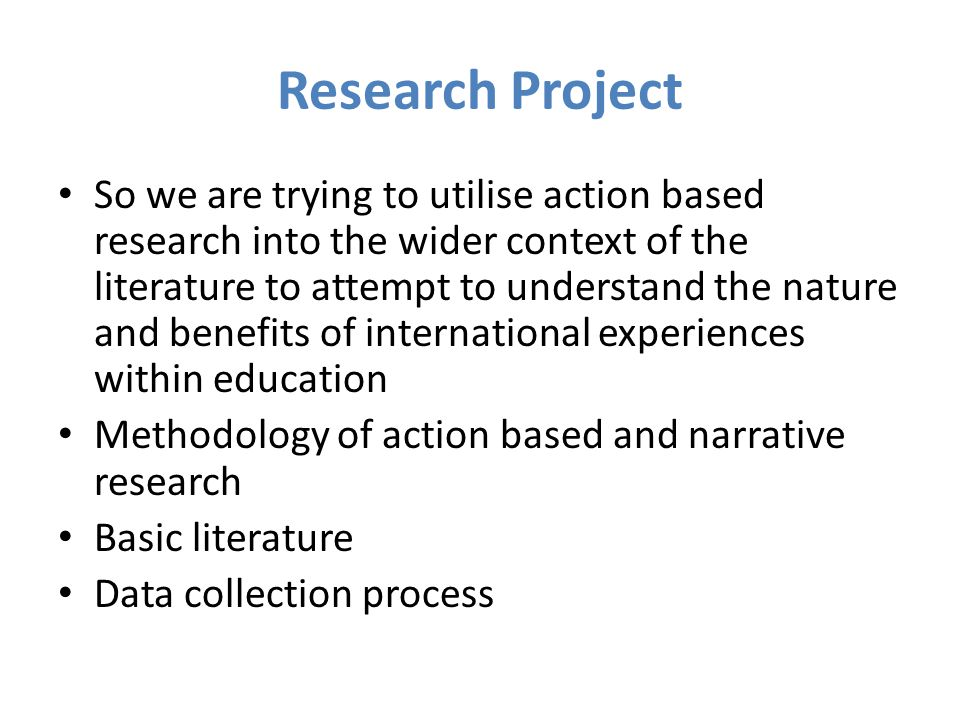 Research Project So we are trying to utilise action based research into the wider context of the literature to attempt to understand the nature and benefits of international experiences within education Methodology of action based and narrative research Basic literature Data collection process