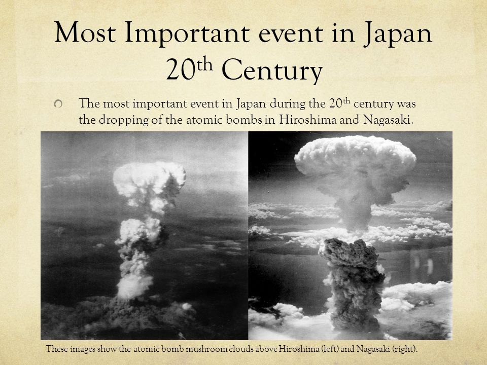 These bombing were the most significant event in Japan during the 20 th century because: It signified the end of WWII, a war in which Japan had huge participation.