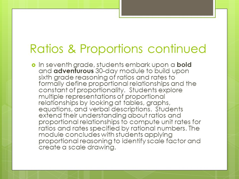 Ratios & Proportions continued  In seventh grade, students embark upon a bold and adventurous 30-day module to build upon sixth grade reasoning of ratios and rates to formally define proportional relationships and the constant of proportionality.