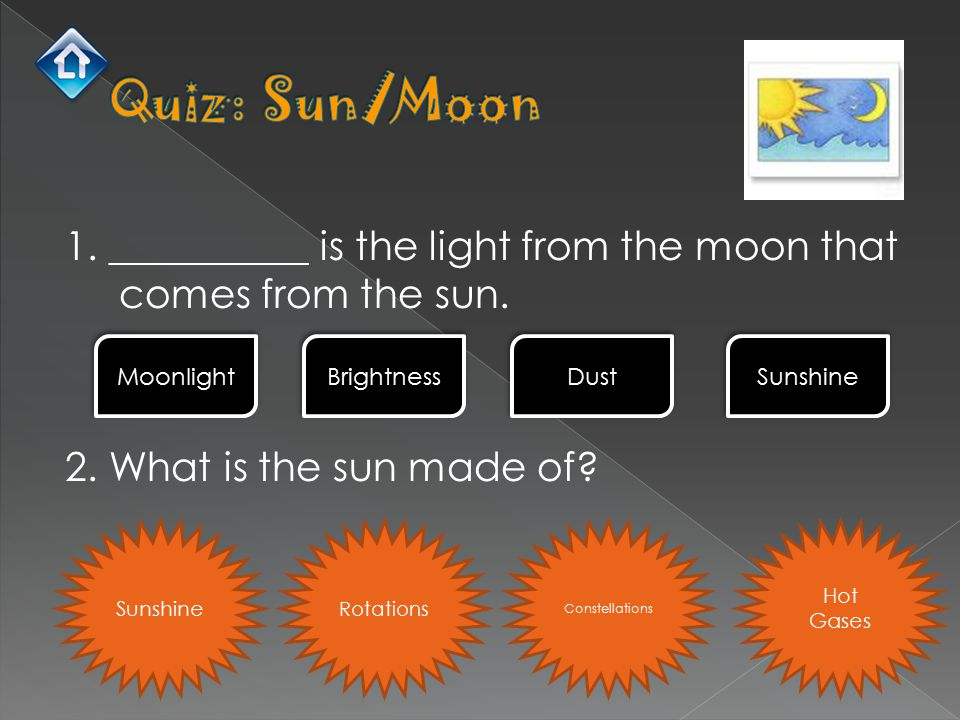 1. __________ is the light from the moon that comes from the sun. 2. What is the sun made of? Moonlight Brightness Dust Sunshine Rotations Constellati