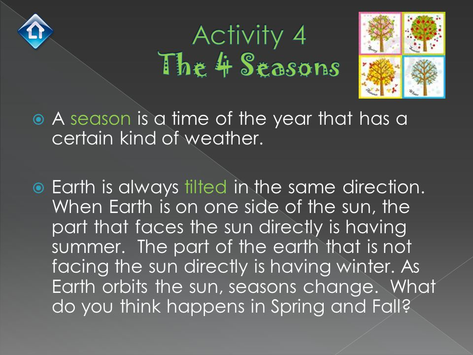  A season is a time of the year that has a certain kind of weather.  Earth is always tilted in the same direction. When Earth is on one side of the