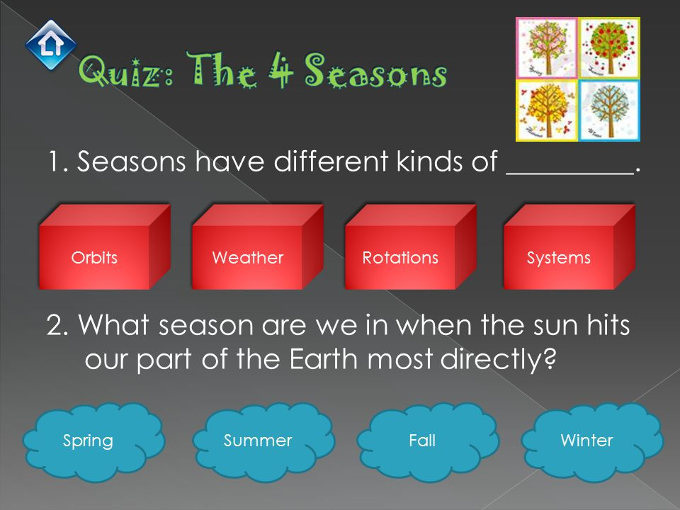 1. Seasons have different kinds of _________. 2. What season are we in when the sun hits our part of the Earth most directly? Orbits Weather Rotations