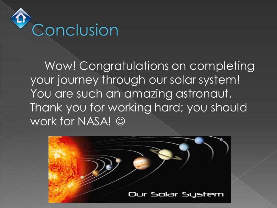 Wow! Congratulations on completing your journey through our solar system! You are such an amazing astronaut. Thank you for working hard; you should wo