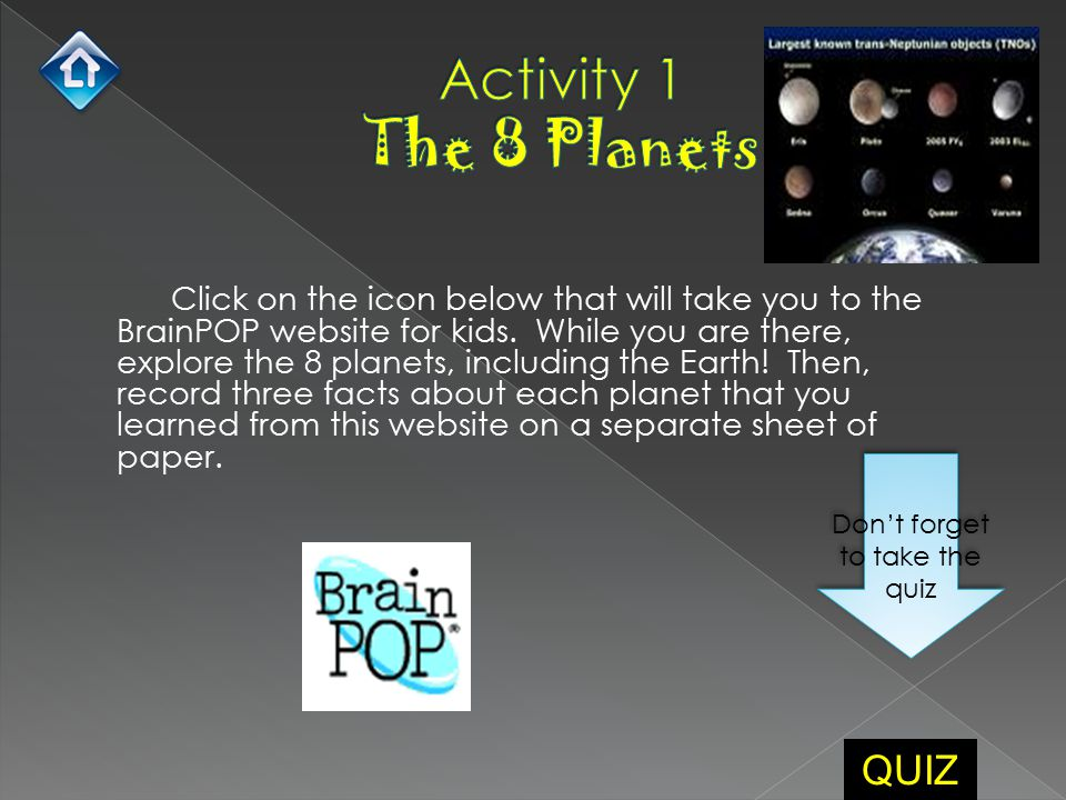 Click on the icon below that will take you to the BrainPOP website for kids. While you are there, explore the 8 planets, including the Earth! Then, re