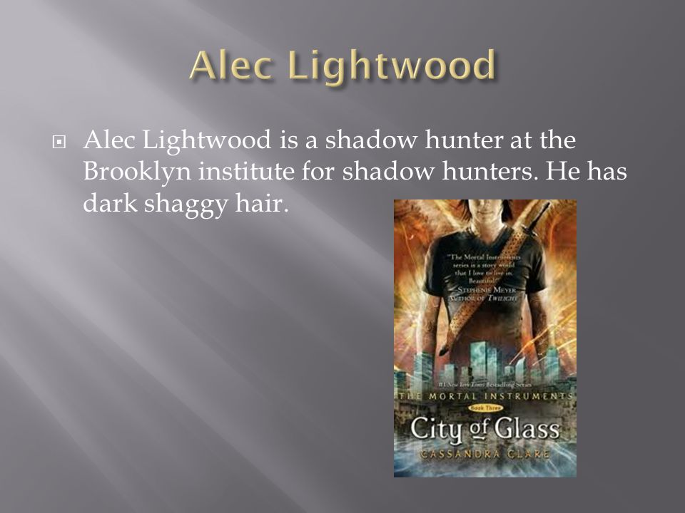  Alec Lightwood is a shadow hunter at the Brooklyn institute for shadow hunters. He has dark shaggy hair.