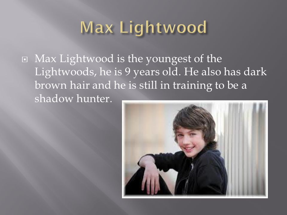  Max Lightwood is the youngest of the Lightwoods, he is 9 years old. He also has dark brown hair and he is still in training to be a shadow hunter.