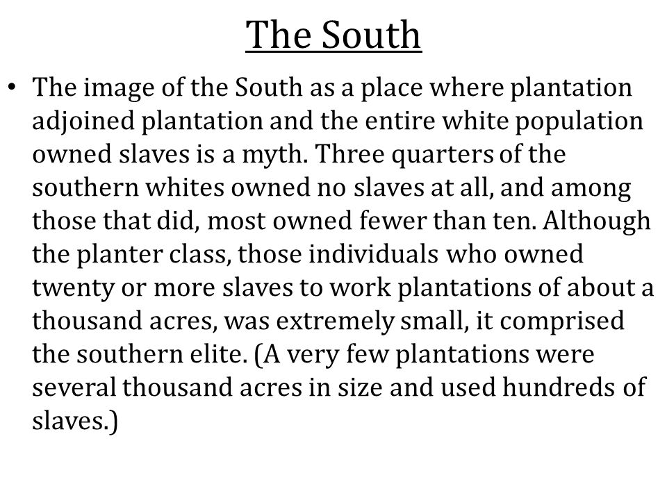The South The image of the South as a place where plantation adjoined plantation and the entire white population owned slaves is a myth. Three quarter