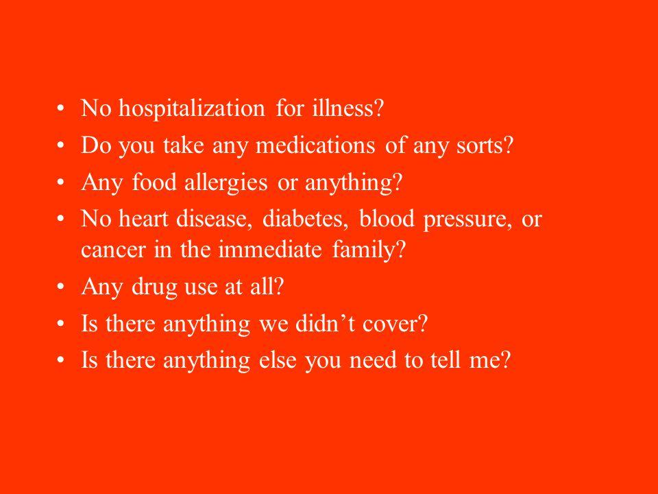 No hospitalization for illness. Do you take any medications of any sorts.