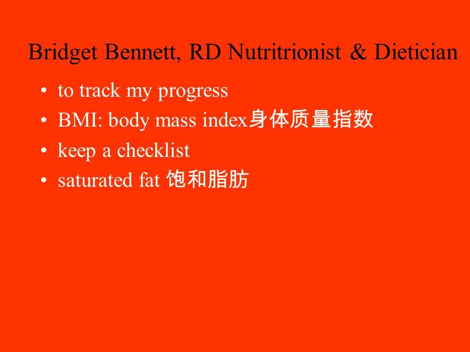 Bridget Bennett, RD Nutritrionist & Dietician to track my progress BMI: body mass index 身体质量指数 keep a checklist saturated fat 饱和脂肪