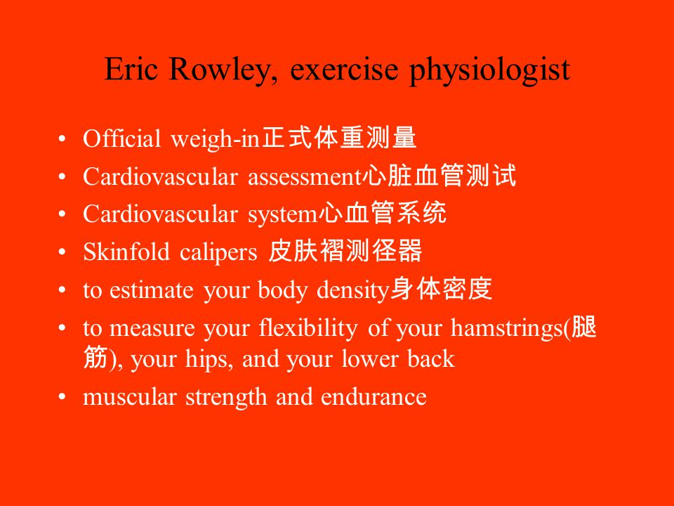 Eric Rowley, exercise physiologist Official weigh-in 正式体重测量 Cardiovascular assessment 心脏血管测试 Cardiovascular system 心血管系统 Skinfold calipers 皮肤褶测径器 to estimate your body density 身体密度 to measure your flexibility of your hamstrings( 腿 筋 ), your hips, and your lower back muscular strength and endurance