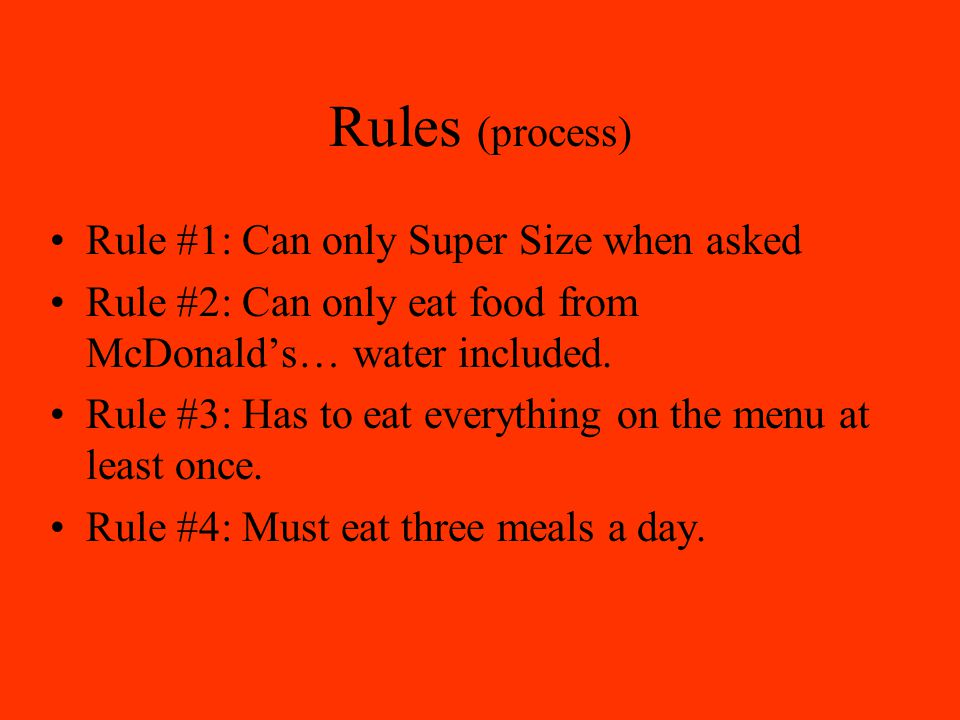 Rules (process) Rule #1: Can only Super Size when asked Rule #2: Can only eat food from McDonald's… water included.