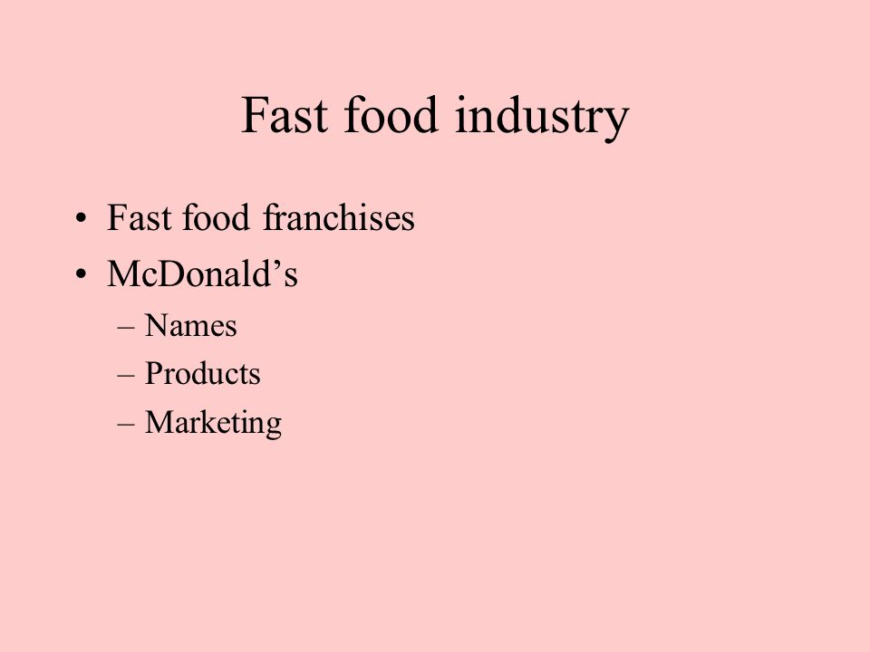 Fast food industry Fast food franchises McDonald's –Names –Products –Marketing