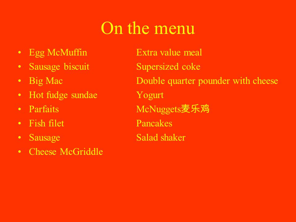 On the menu Egg McMuffinExtra value meal Sausage biscuitSupersized coke Big MacDouble quarter pounder with cheese Hot fudge sundaeYogurt Parfaits McNuggets 麦乐鸡 Fish filetPancakes SausageSalad shaker Cheese McGriddle
