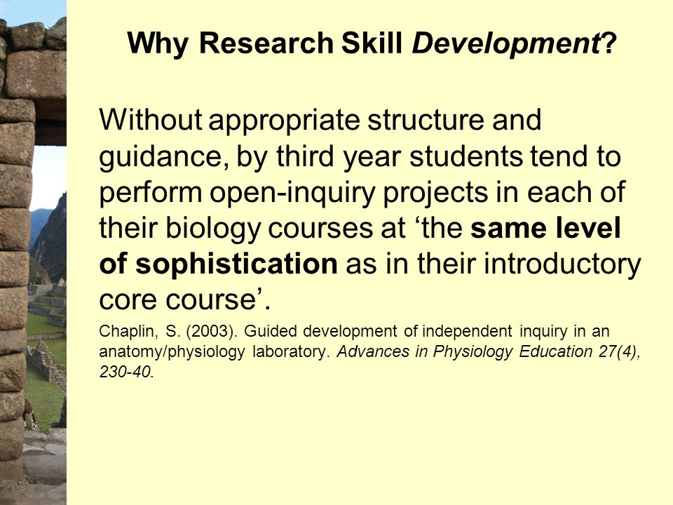 Why Research Skill Development? Without appropriate structure and guidance, by third year students tend to perform open-inquiry projects in each of th